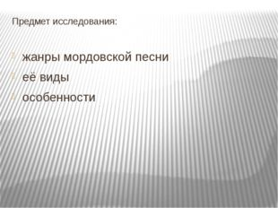 Предмет исследования: жанры мордовской песни её виды особенности