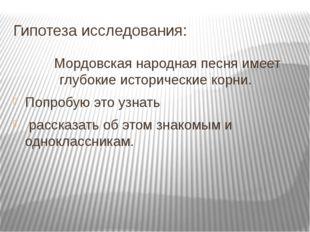 Гипотеза исследования: Мордовская народная песня имеет глубокие исторические