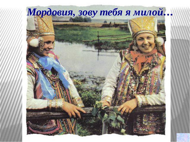 Мордовия, зову тебя я милой…
