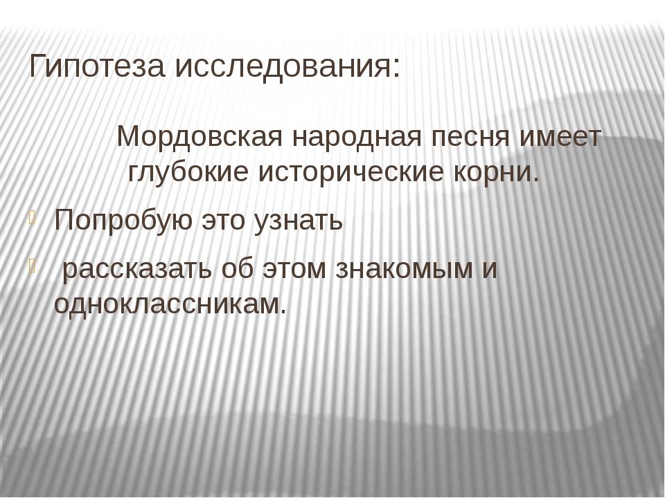Гипотеза исследования: Мордовская народная песня имеет глубокие исторические...