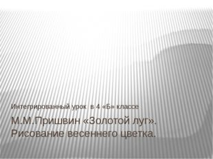 М.М.Пришвин «Золотой луг». Рисование весеннего цветка. Интегрированный урок в
