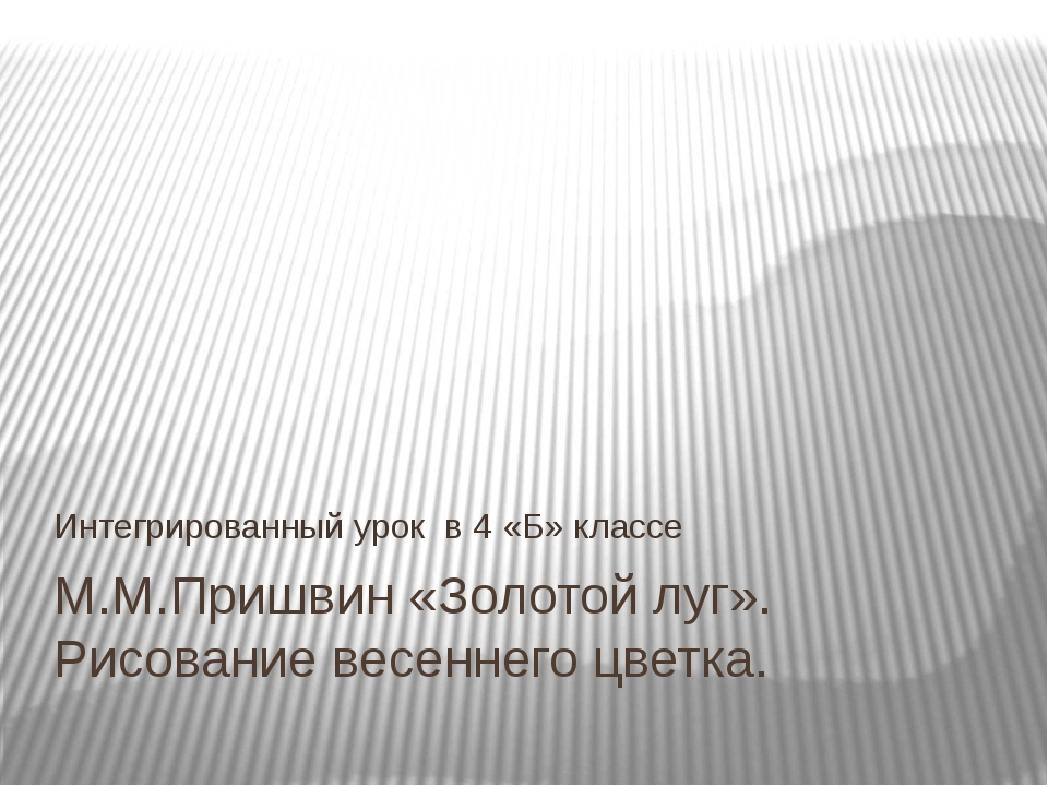 М.М.Пришвин «Золотой луг». Рисование весеннего цветка. Интегрированный урок в...