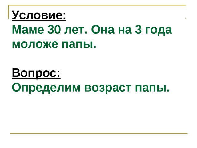 Условие: Маме 30 лет. Она на 3 года моложе папы. Вопрос: Определим возраст па...