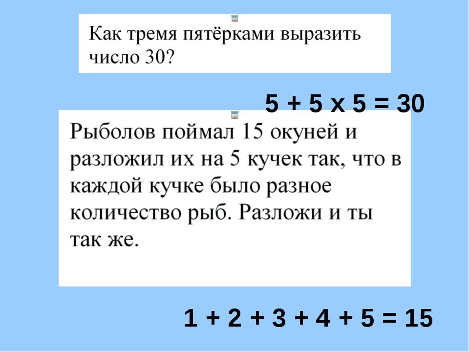 5 + 5 х 5 = 30 1 + 2 + 3 + 4 + 5 = 15