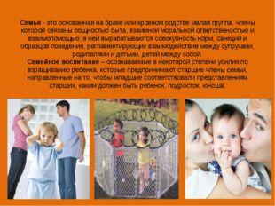 Семья- это основанная на браке или кровном родстве малая группа, члены котор