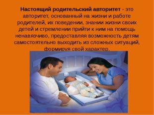 Настоящий родительский авторитет - это авторитет, основанный на жизни и работ