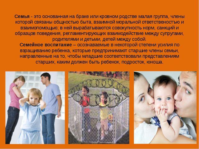 Семья- это основанная на браке или кровном родстве малая группа, члены котор...