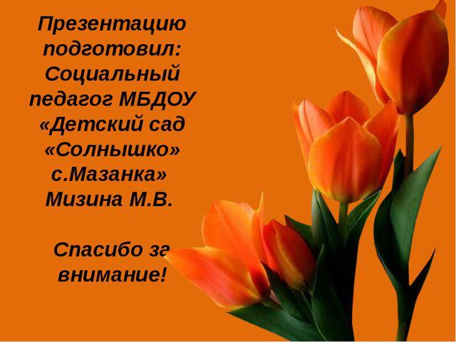 Презентацию подготовил: Социальный педагог МБДОУ «Детский сад «Солнышко» с.Ма...