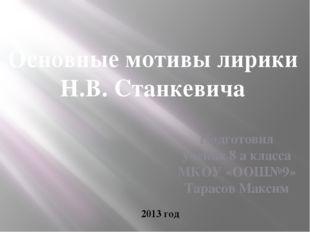 Основные мотивы лирики Н.В. Станкевича Подготовил ученик 8 а класса МКОУ «ООШ