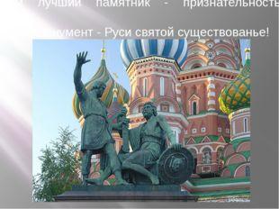 Вам лучший памятник - признательность граждан,  Вам монумент - Руси святой