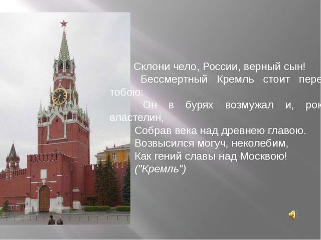 Склони чело, России, верный сын!  Бессмертный Кремль стоит перед тобою:...
