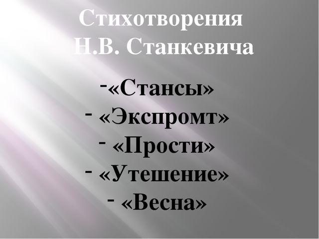 Стихотворения Н.В. Станкевича «Стансы» «Экспромт» «Прости» «Утешение» «Весна»