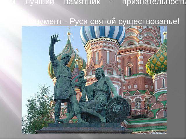 Вам лучший памятник - признательность граждан,  Вам монумент - Руси святой...