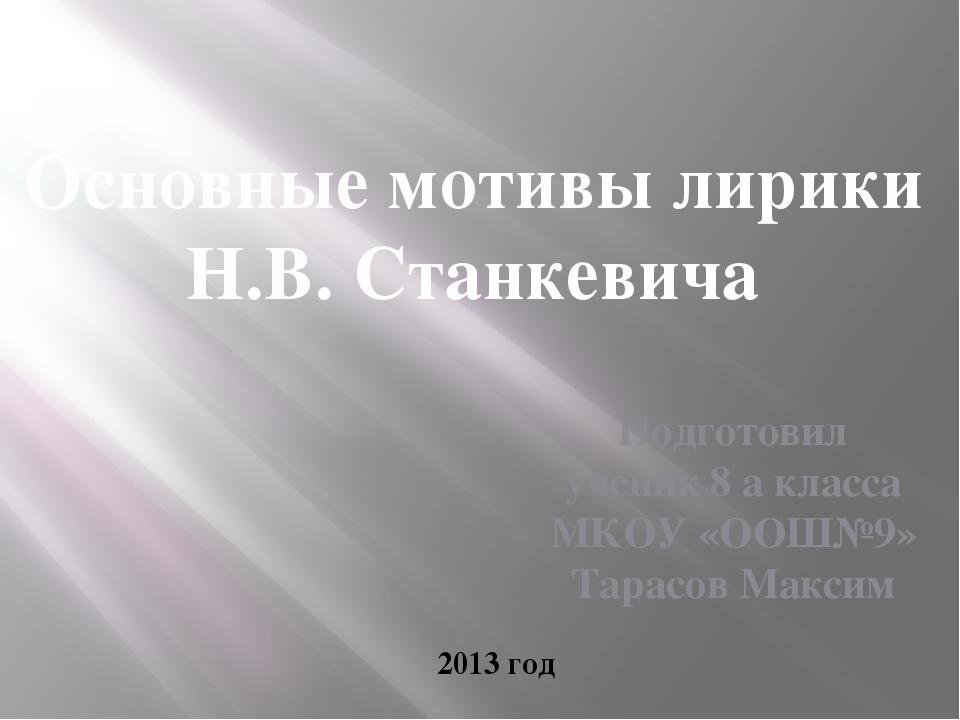 Основные мотивы лирики Н.В. Станкевича Подготовил ученик 8 а класса МКОУ «ООШ...