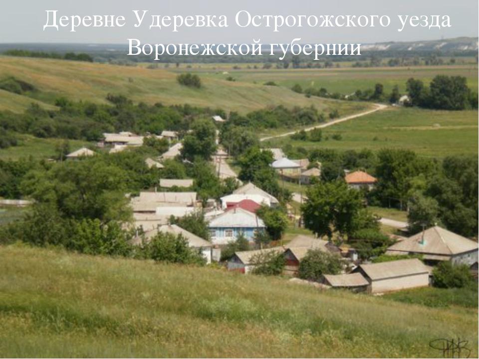 Деревне Удеревка Острогожского уезда Воронежской губернии