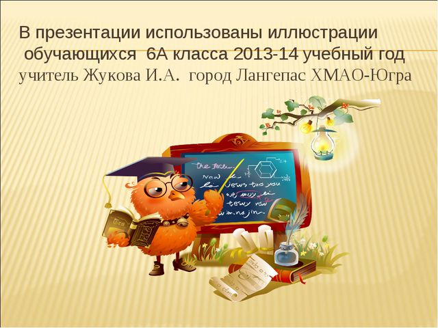 В презентации использованы иллюстрации обучающихся 6А класса 2013-14 учебный...