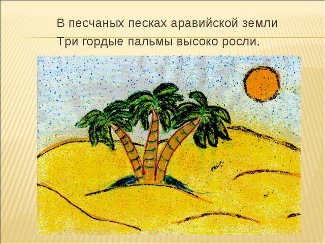 В песчаных песках аравийской земли Три гордые пальмы высоко росли.