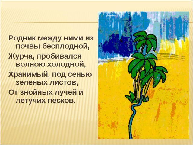Родник между ними из почвы бесплодной, Журча, пробивался волною холодной, Хра...