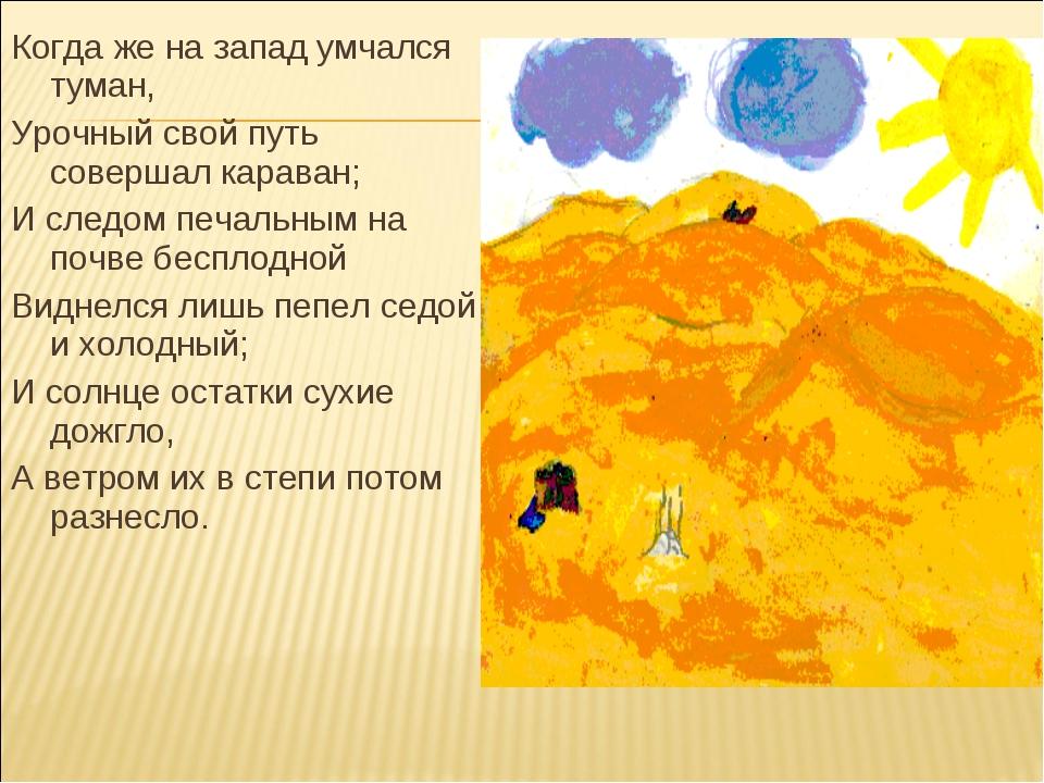 Когда же на запад умчался туман, Урочный свой путь совершал караван; И следом...