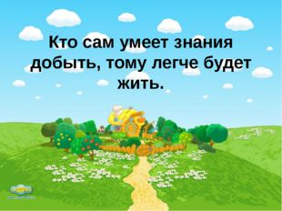 Кто сам умеет знания добыть, тому легче будет жить.