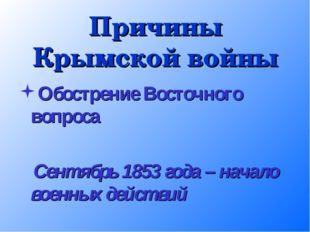 Причины Крымской войны Обострение Восточного вопроса Сентябрь 1853 года – нач