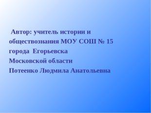 Автор: учитель истории и обществознания МОУ СОШ № 15 города Егорьевска Моско