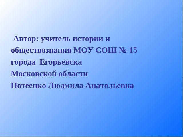 Автор: учитель истории и обществознания МОУ СОШ № 15 города Егорьевска Моско...