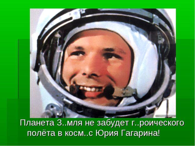 Планета З..мля не забудет г..роического полёта в косм..с Юрия Гагарина!