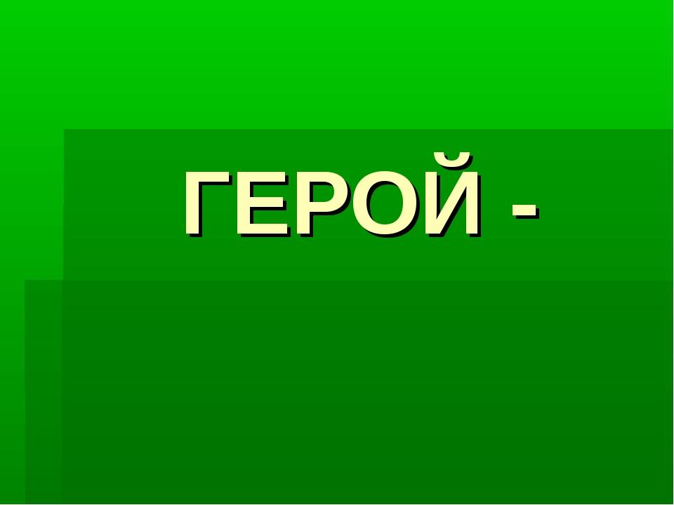 ГЕРОЙ -