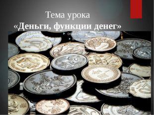 Тема урока «Деньги, функции денег»