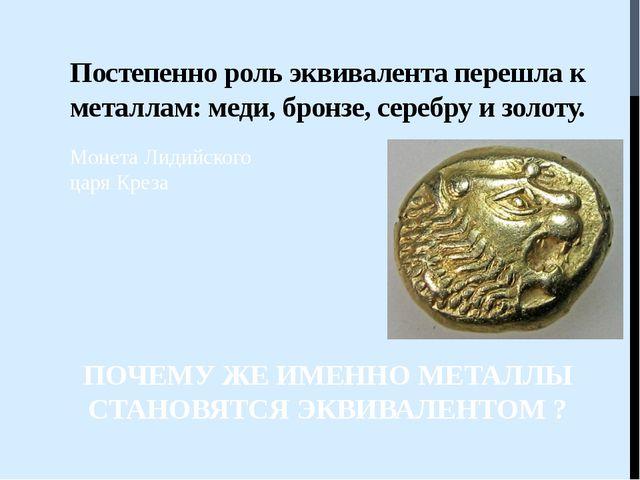 Постепенно роль эквивалента перешла к металлам: меди, бронзе, серебру и золот...