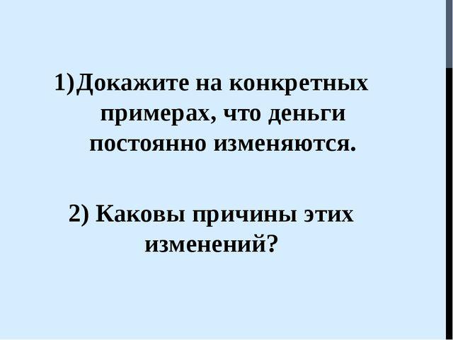 Докажите на конкретных примерах, что деньги постоянно изменяются. 2) Каковы п...