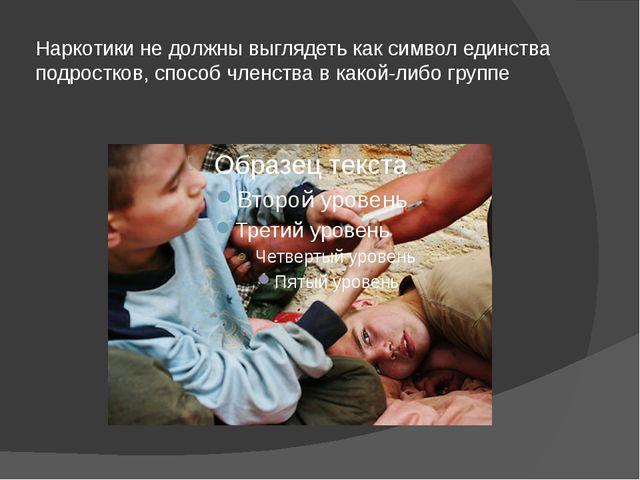 Наркотики не должны выглядеть как символ единства подростков, способ членства...