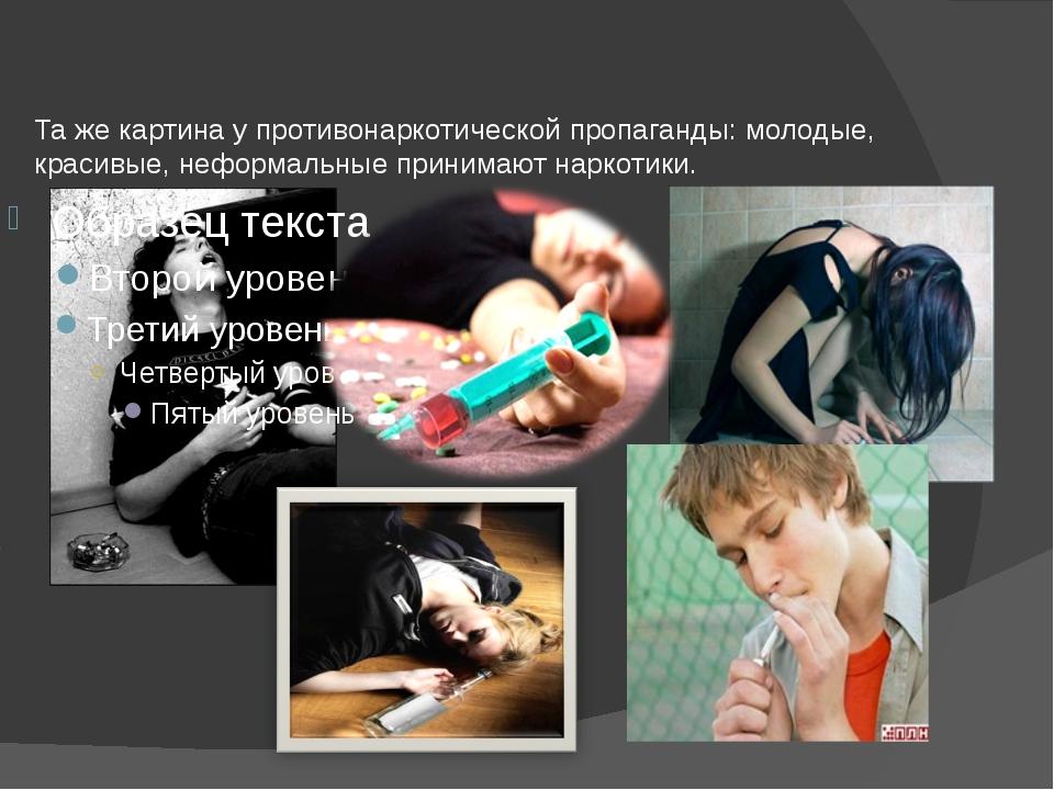 Та же картина у противонаркотической пропаганды: молодые, красивые, неформаль...