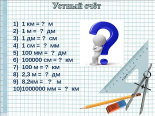 1) 1 км = ? м 2) 1 м = ? дм 3) 1 дм = ? см 4) 1 см = ? мм 5) 100 мм = ? дм 6)