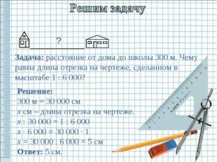 Задача: расстояние от дома до школы 300 м. Чему равна длина отрезка на чертеж