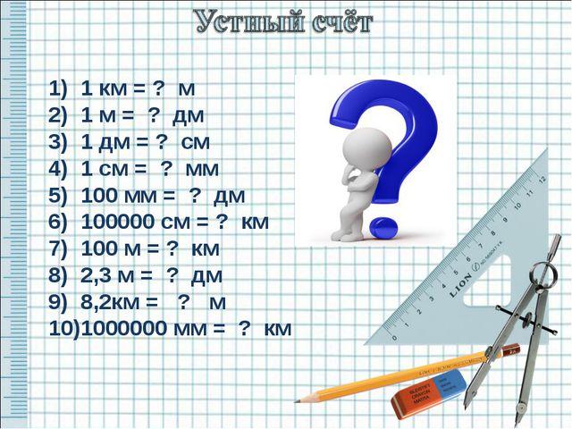 1) 1 км = ? м 2) 1 м = ? дм 3) 1 дм = ? см 4) 1 см = ? мм 5) 100 мм = ? дм 6)...