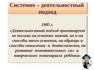 Системно – деятельностный подход 1985 г. «Деятельностный подход ориентирует н