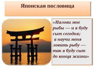Японская пословица «Налови мне рыбы — и я буду сыт сегодня; а научи меня лови