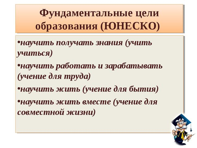 Фундаментальные цели образования (ЮНЕСКО) научить получать знания (учить учит...