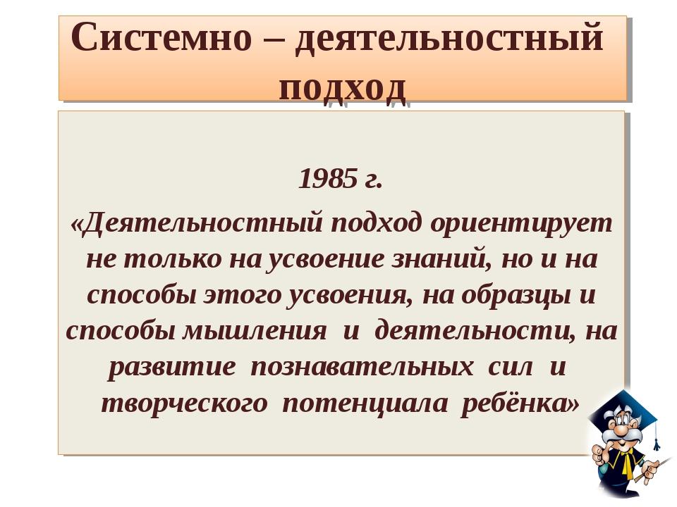 Системно – деятельностный подход 1985 г. «Деятельностный подход ориентирует н...