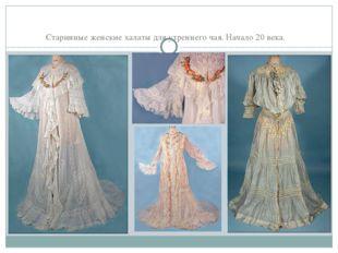 Старинные женские халаты для утреннего чая. Начало 20 века.