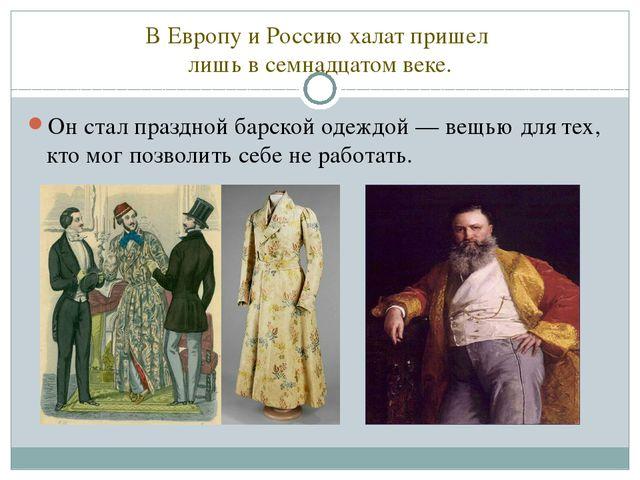 В Европу и Россию халат пришел лишь в семнадцатом веке. Он стал праздной барс...
