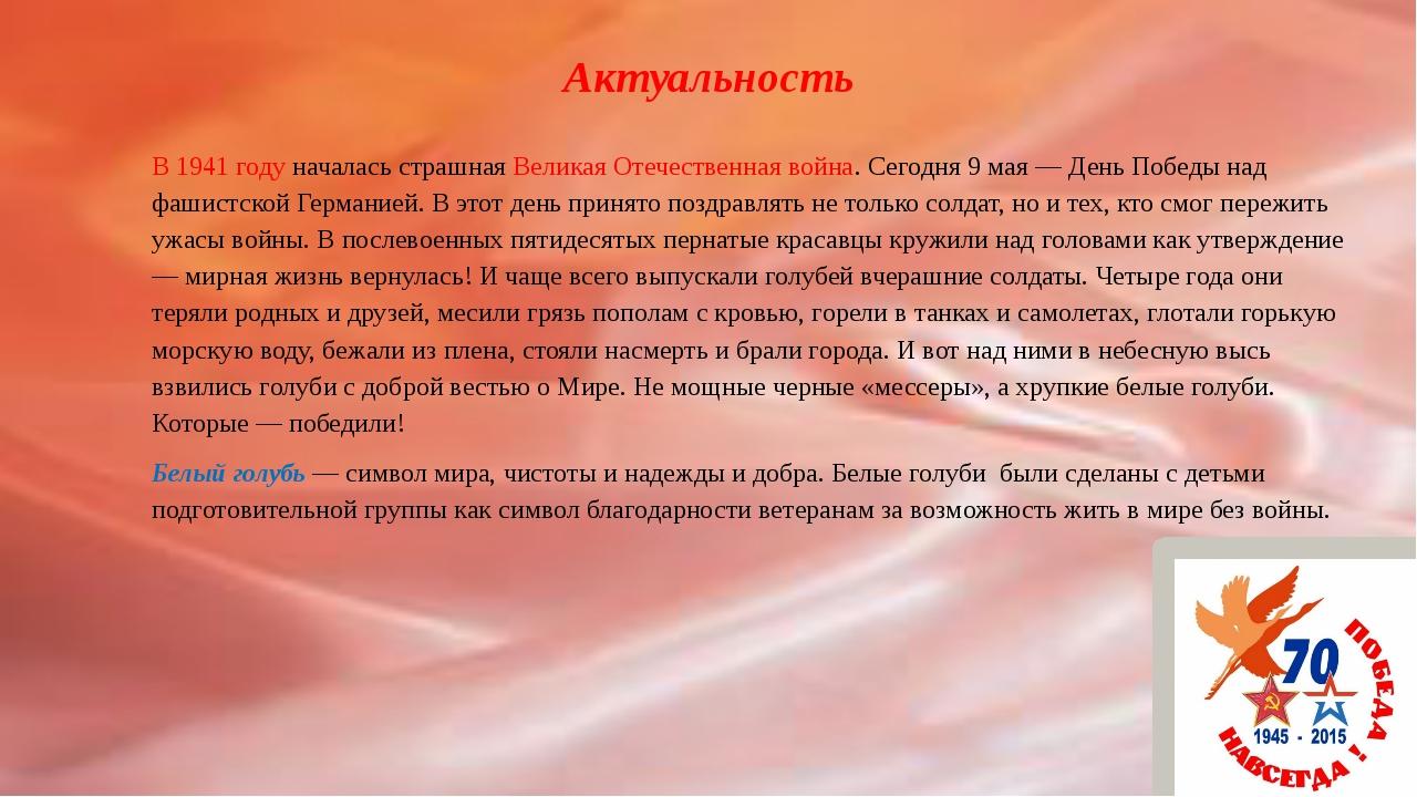 Актуальность В 1941 году началась страшная Великая Отечественная война. Сегод...