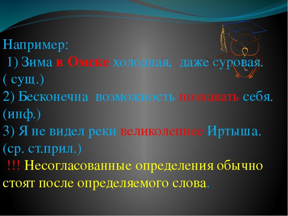 Например: 1) Зима в Омске холодная, даже суровая.( сущ.) 2) Бесконечна возмож...