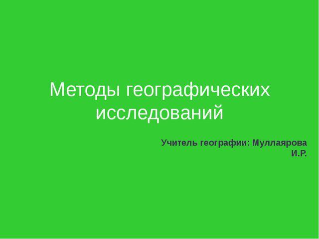 Методы географических исследований Учитель географии: Муллаярова И.Р.