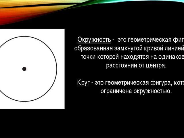 Окружность - это геометрическая фигура, образованная замкнутой кривой линией,...