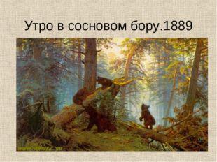 Утро в сосновом бору.1889