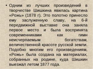 Одним из лучших произведений в творчестве Шишкина явилась картина «Рожь» (187