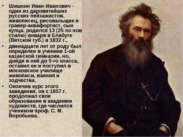 Шишкин Иван Иванович - один из даровитейших русских пейзажистов, живописец, р...